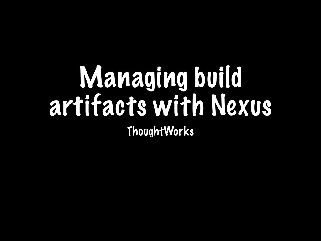 Managing build artifacts with Nexus ThoughtWorks