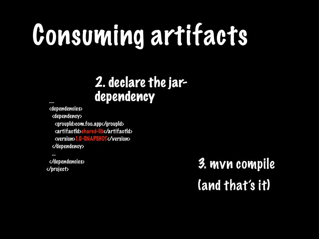 Consuming artifacts .... <dependencies> <depend...