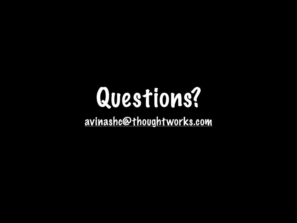 Questions? avinashc@thoughtworks.com