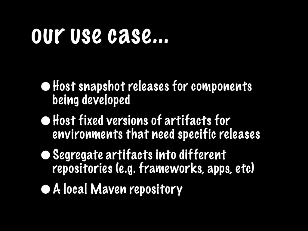our use case... •Host snapshot releases for com...