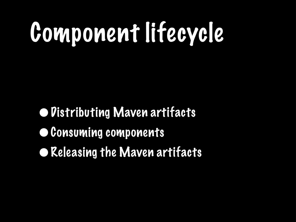 Component lifecycle •Distributing Maven artifac...