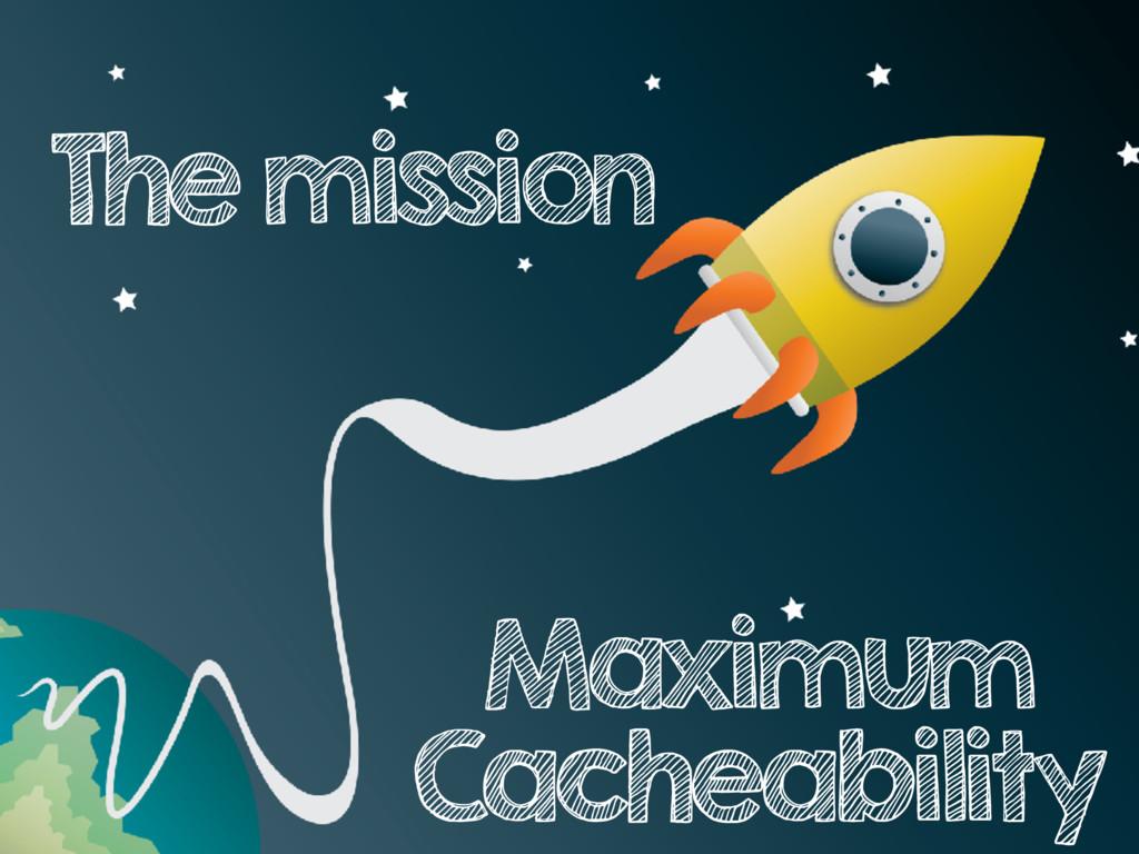 The mission Maximum Cacheability