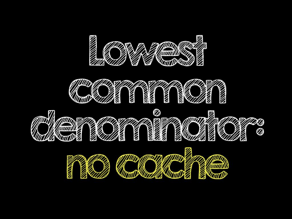 Lowest common denominator: no cache
