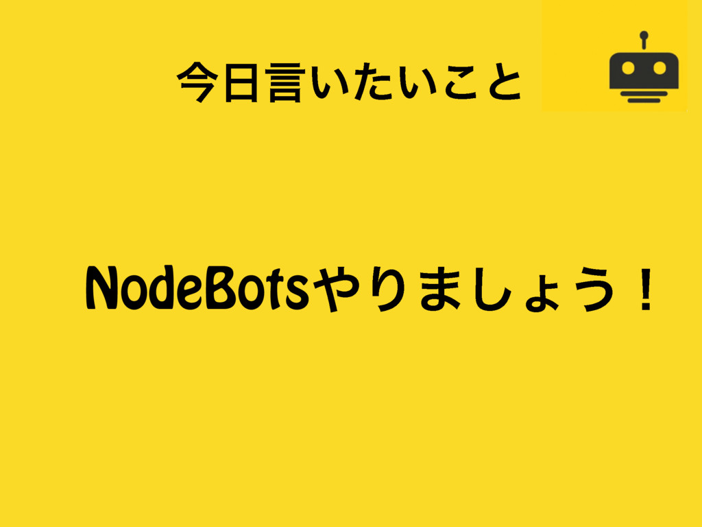 ࠓݴ͍͍ͨ͜ͱ NodeBotsΓ·͠ΐ͏ʂ