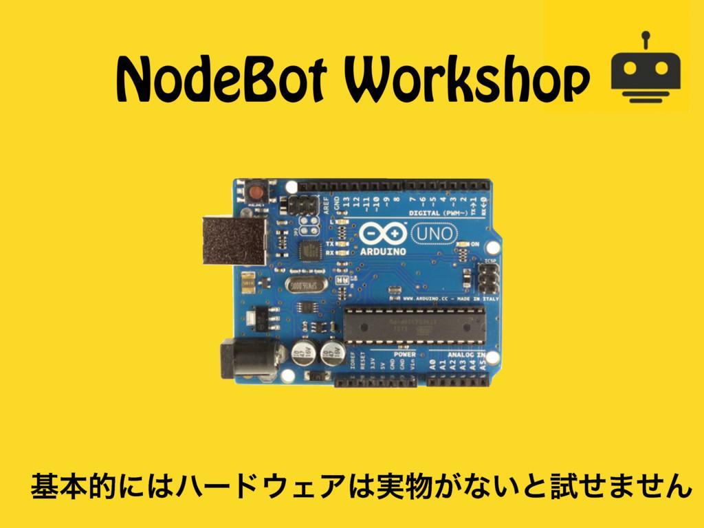 NodeBot Workshop جຊతʹϋʔυΣΞ࣮͕ͳ͍ͱࢼͤ·ͤΜ