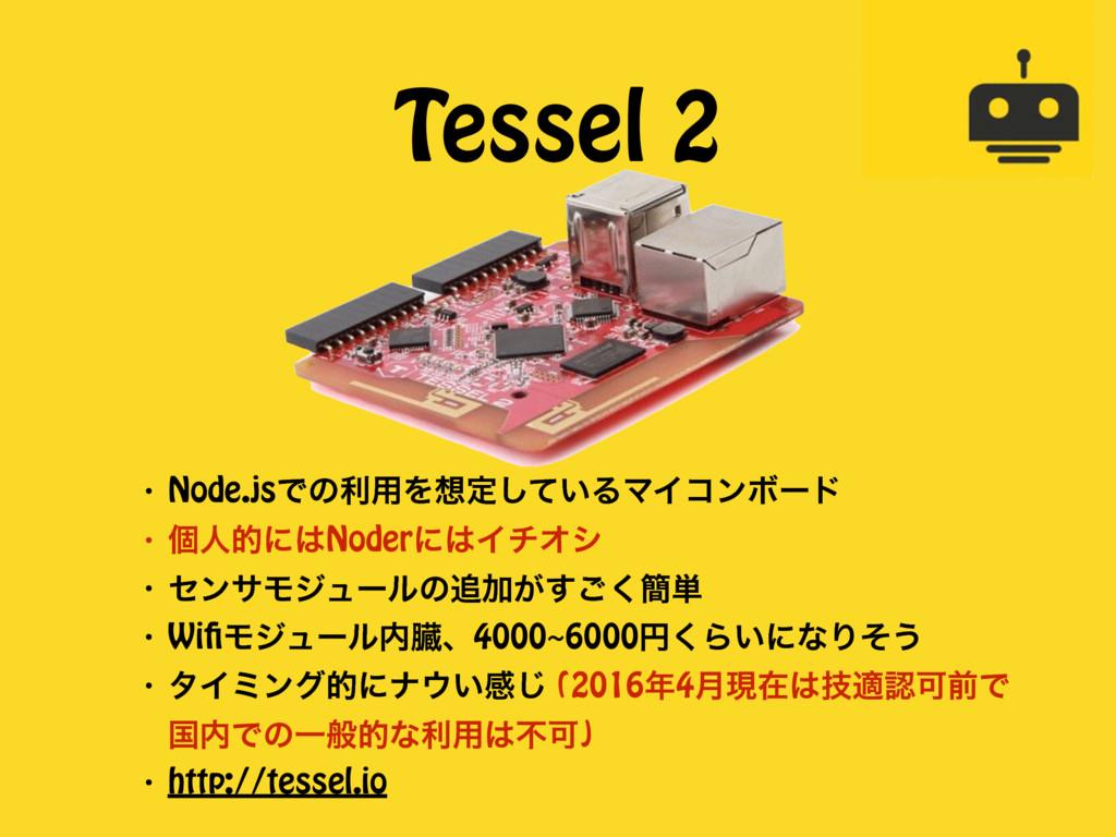 Tessel 2 ɾ Node.jsͰͷར༻Λఆ͍ͯ͠ΔϚΠίϯϘʔυ ɾ ݸਓతʹNod...