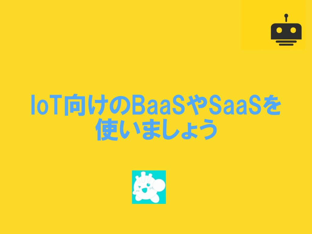 IoT向けのBaaSやSaaSを  使いましょう