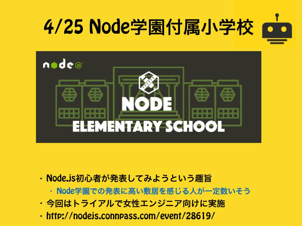 4/25 NodeֶԂଐখֶߍ ɾ Node.jsॳ৺ऀ͕ൃදͯ͠ΈΑ͏ͱ͍͏झࢫ ɾ No...