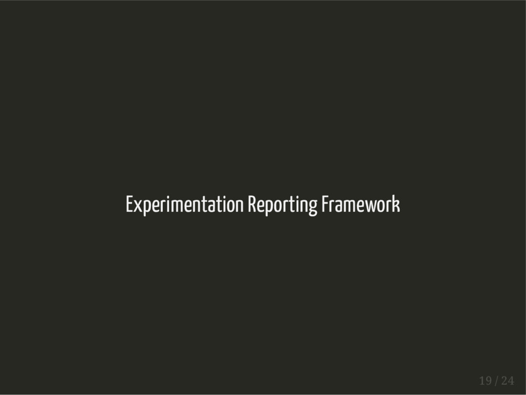 Experimentation Reporting Framework 19 / 24