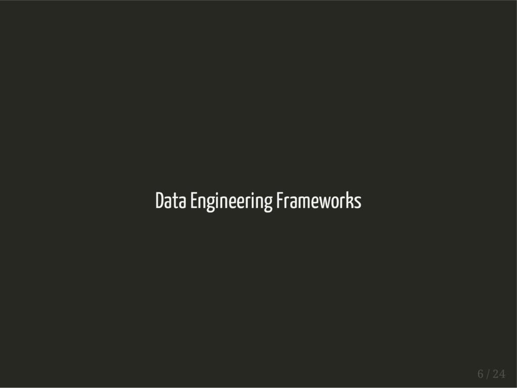 Data Engineering Frameworks 6 / 24
