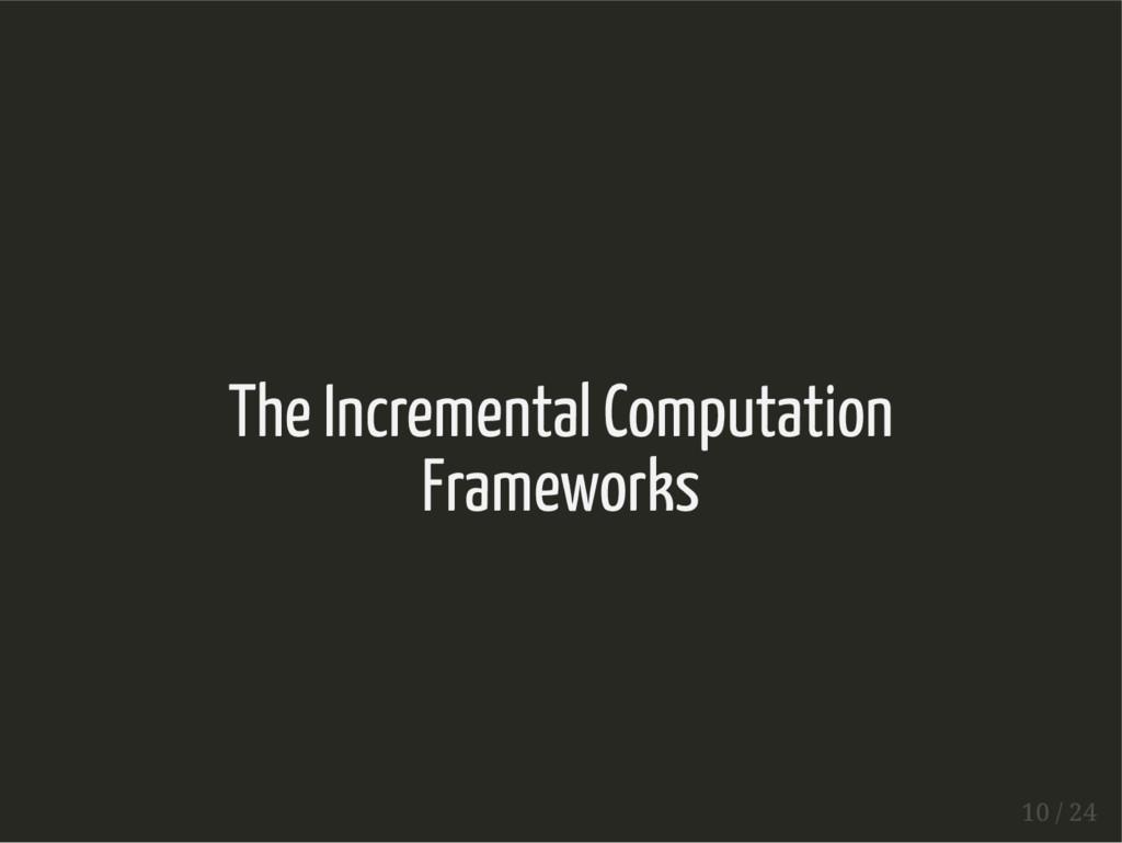 The Incremental Computation Frameworks 10 / 24