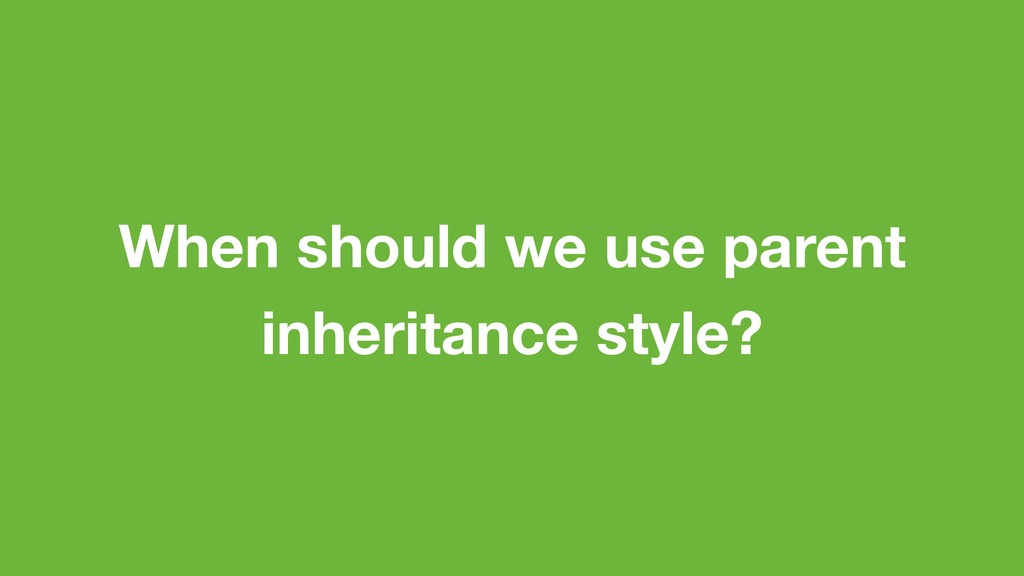 When should we use parent inheritance style?