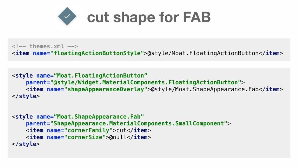 cut shape for FAB <!—- themes.xml —-> <item nam...