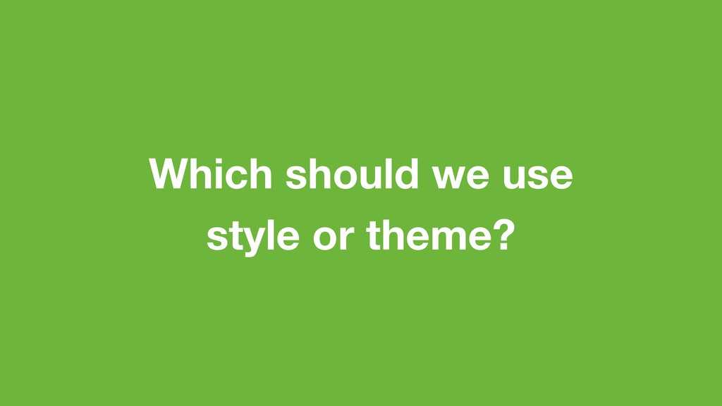 Which should we use style or theme?