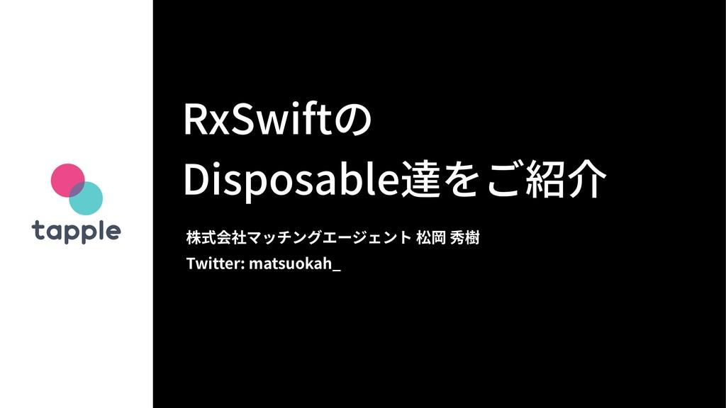 RxSwiftの Disposable達をご紹介 株式会社マッチングエージェント 松岡 秀樹 ...