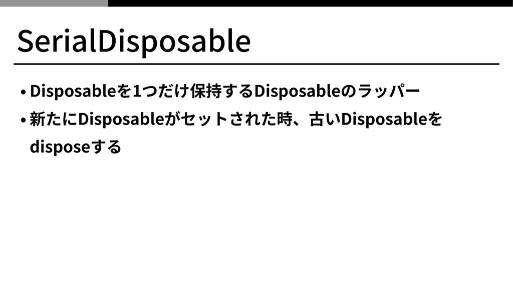 SerialDisposable • Disposableを1つだけ保持するDisposabl...