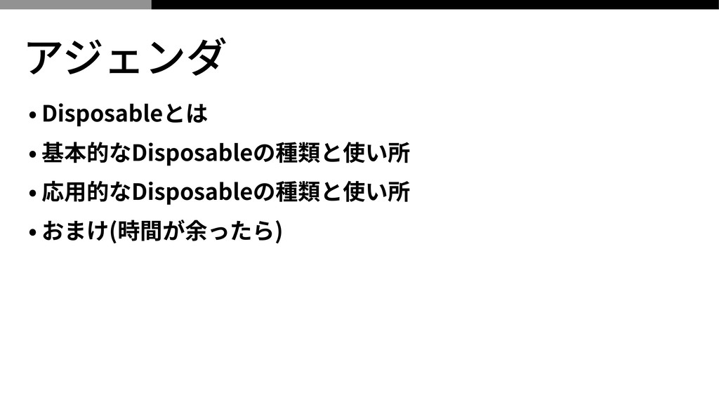 アジェンダ • Disposableとは • 基本的なDisposableの種類と使い所 • ...