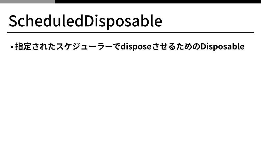 ScheduledDisposable • 指定されたスケジューラーでdisposeさせるため...