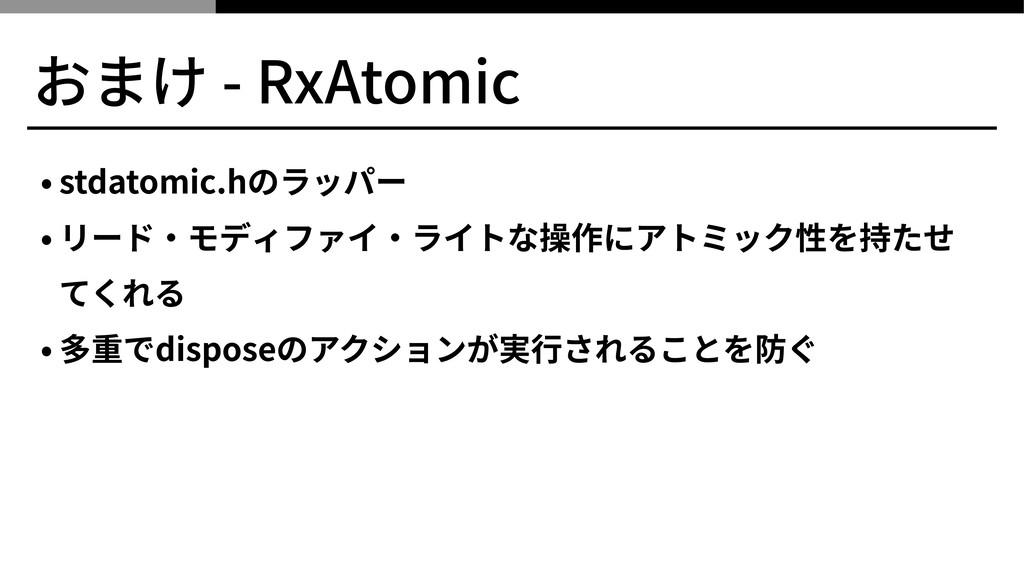 おまけ - RxAtomic • stdatomic.hのラッパー • リード‧モディファイ‧...