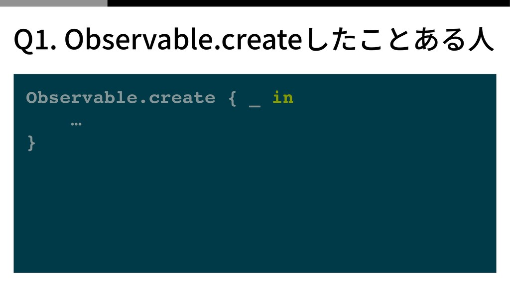 Observable.create { _ in … } Q . Observable.cre...