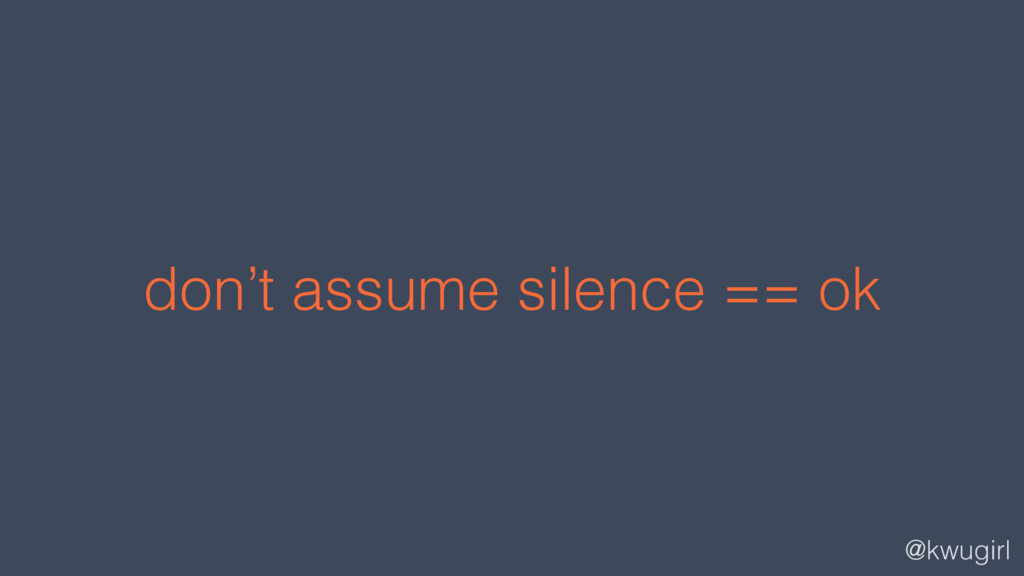 @kwugirl don't assume silence == ok