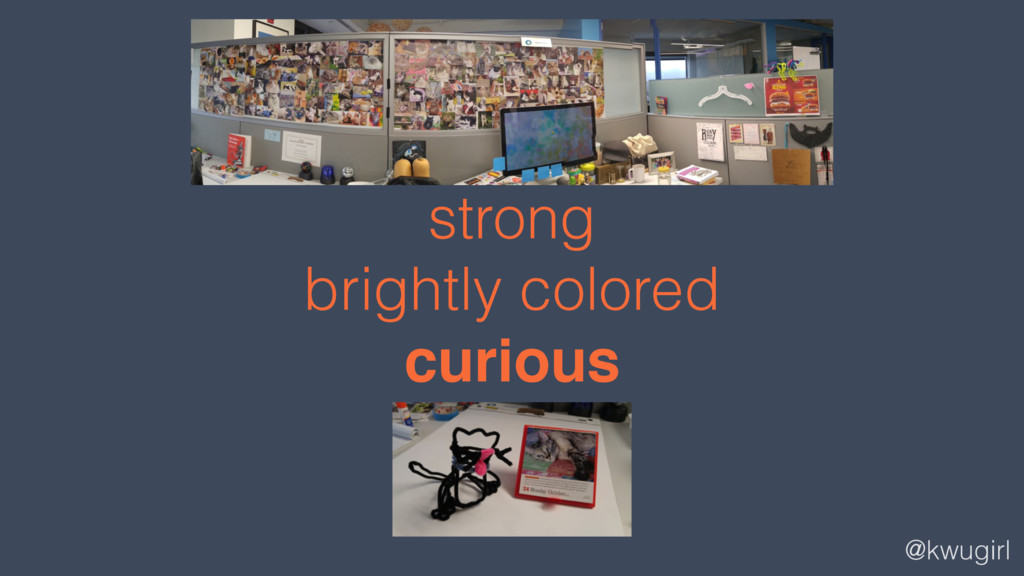 @kwugirl strong brightly colored curious