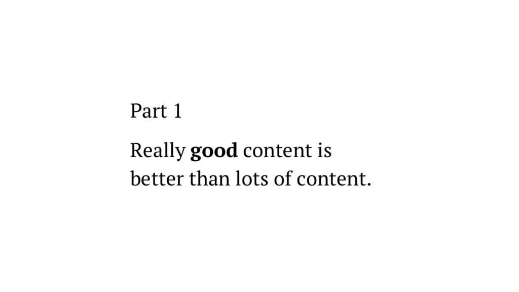 Part 1 Really good content is better than lots ...