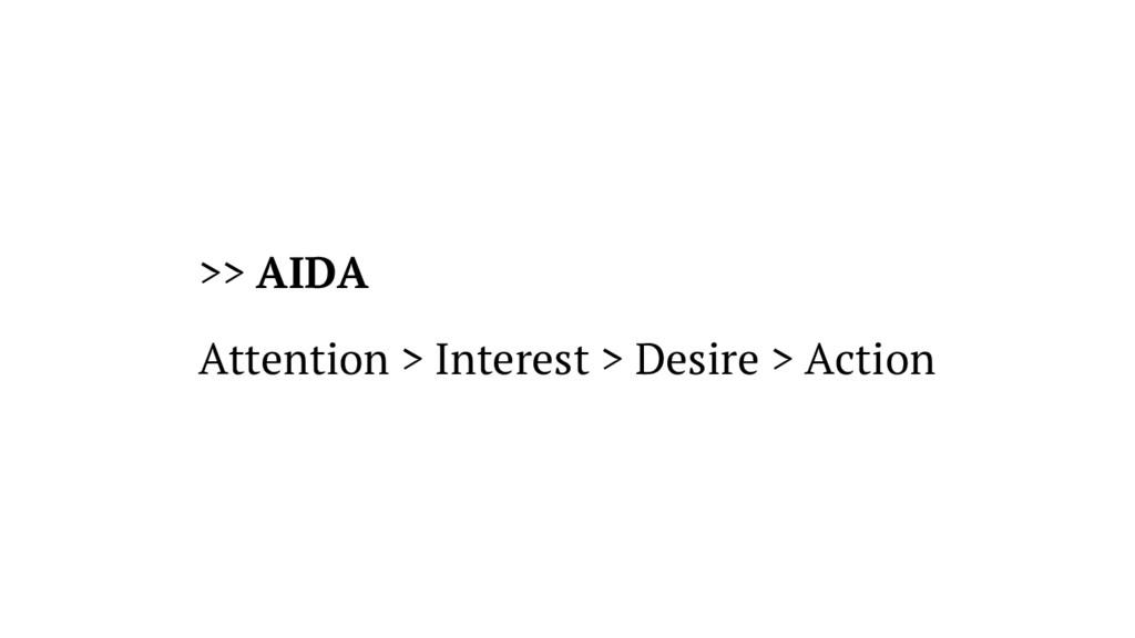 >> AIDA Attention > Interest > Desire > Action