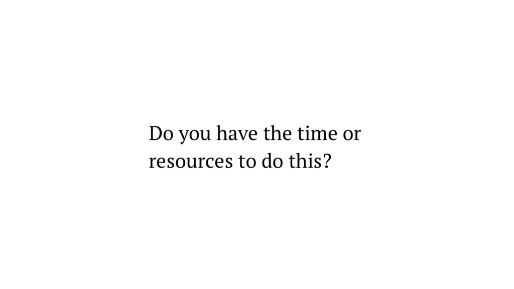 Do you have the time or resources to do this?