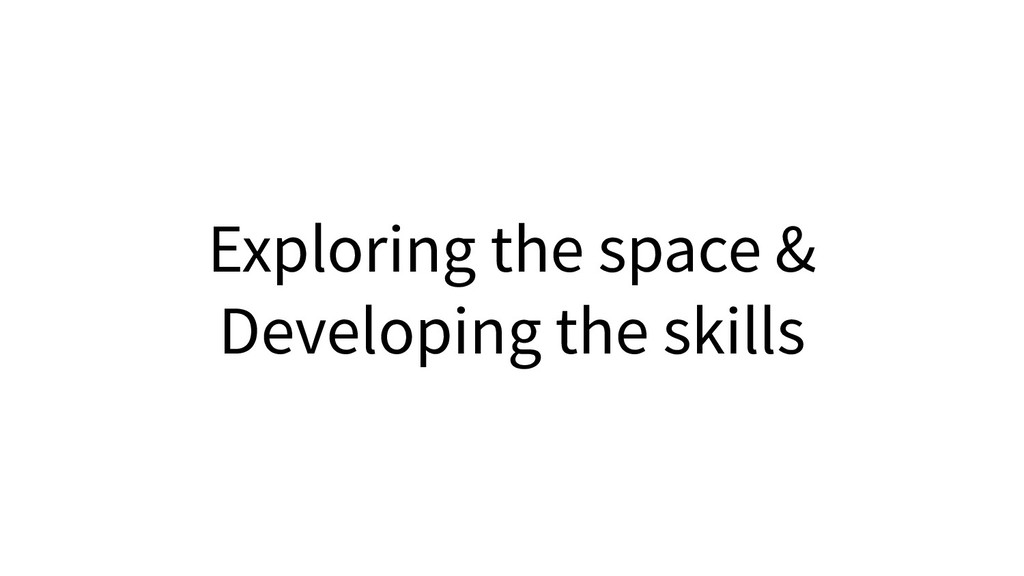 Exploring the space & Developing the skills