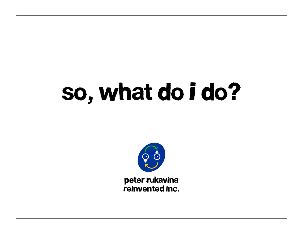 so, what do I do? Peter Rukavina reinvented inc.