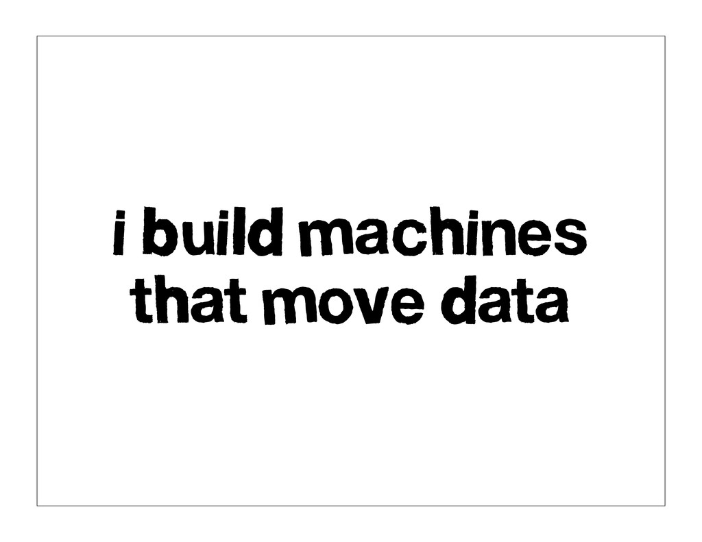 i build machines that move data