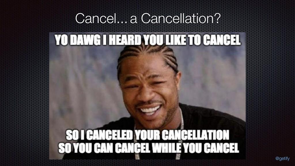 Cancel...a Cancellation? @getify