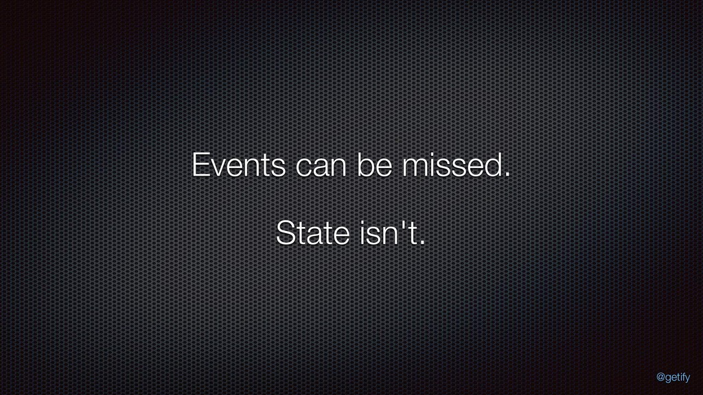 Events can be missed. State isn't. @getify