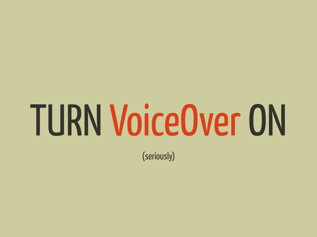 TURN VoiceOver ON (seriously)