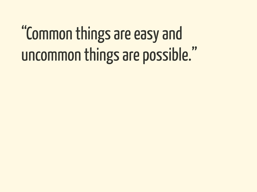 """Common things are easy and uncommon things are..."