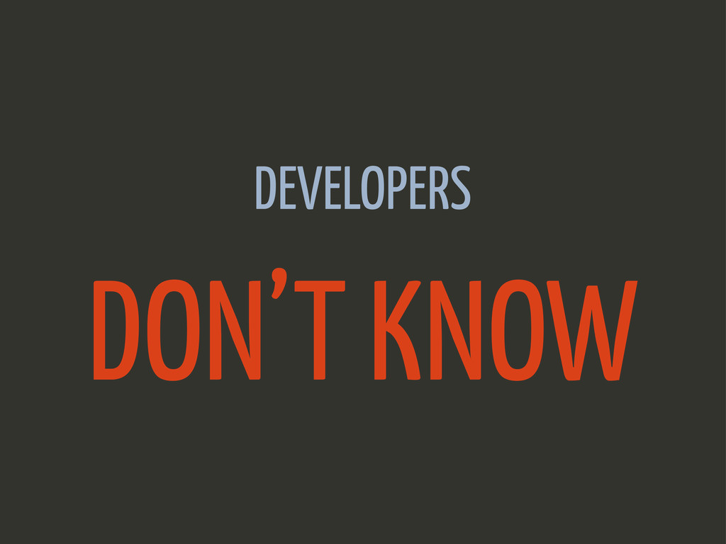 DEVELOPERS DON'T KNOW