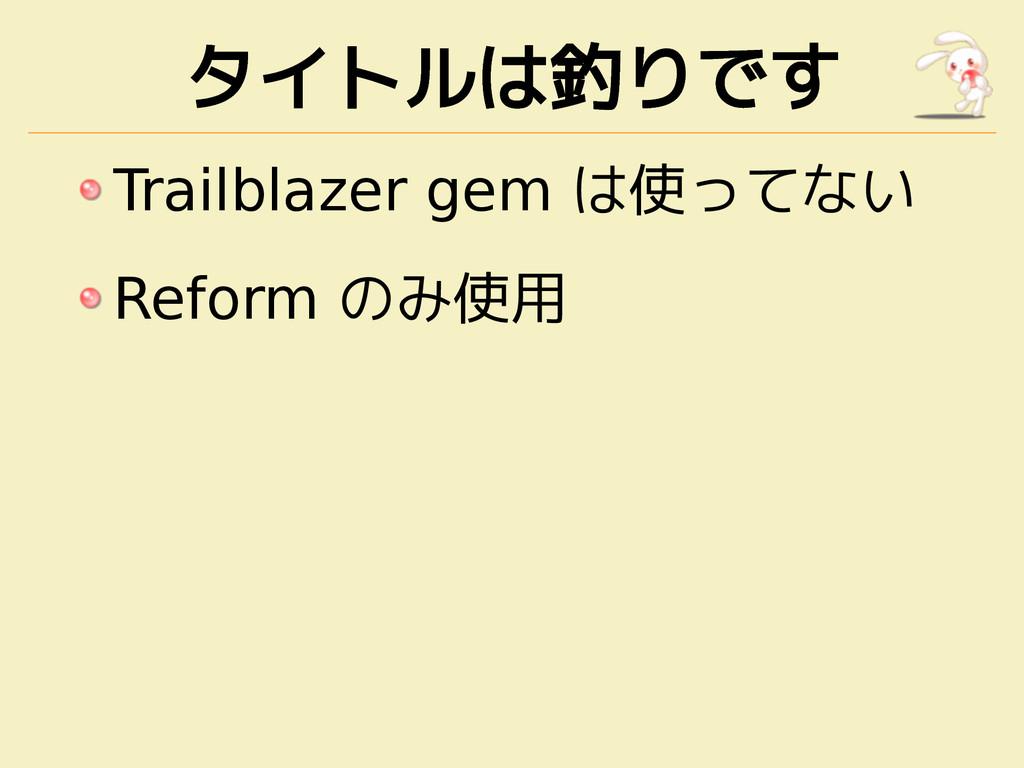 タイトルは釣りです Trailblazer gem は使ってない Reform のみ使用