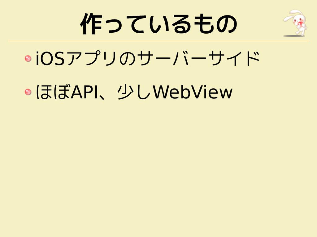 作っているもの iOSアプリのサーバーサイド ほぼAPI、少しWebView