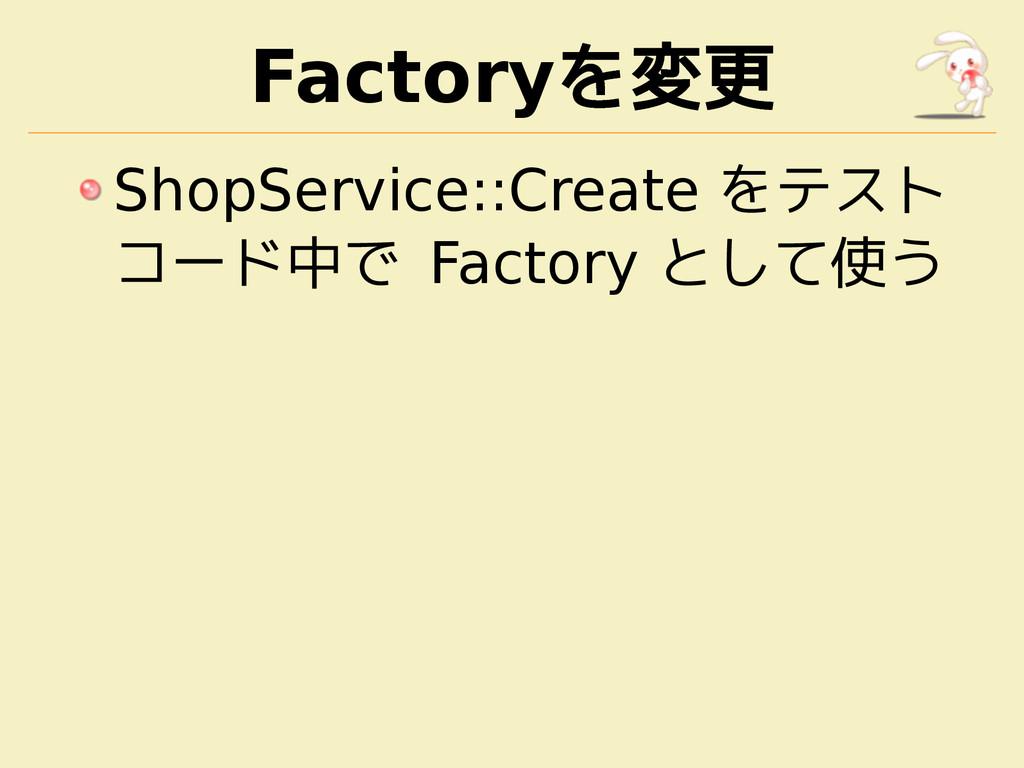 Factoryを変更 ShopService::Create をテスト コード中で Facto...