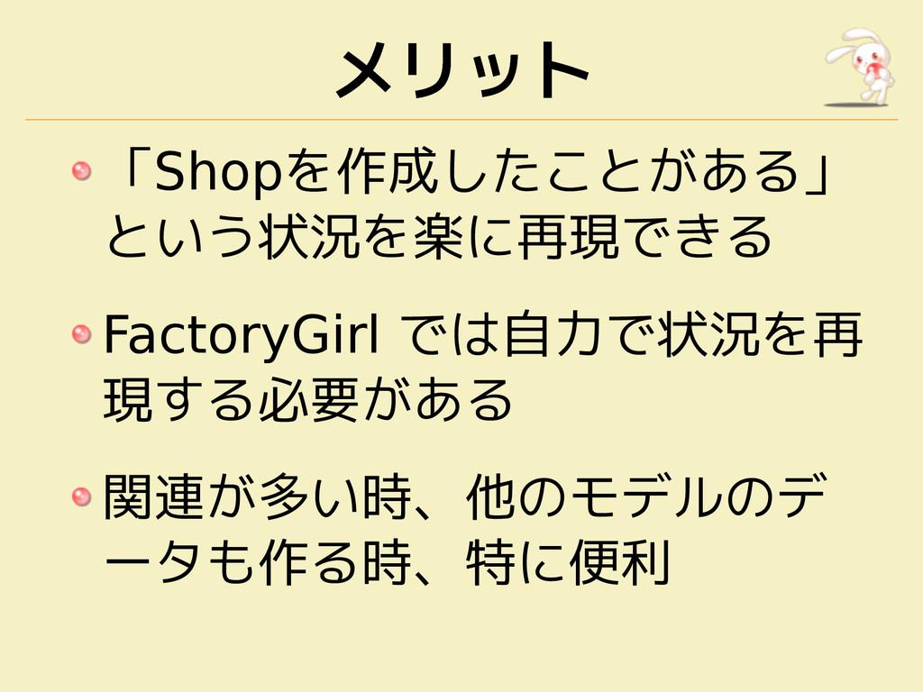 メリット 「Shopを作成したことがある」 という状況を楽に再現できる FactoryGirl...
