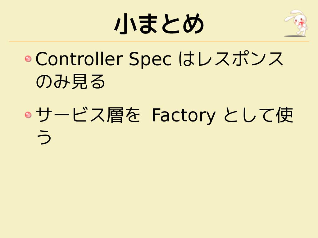 小まとめ Controller Spec はレスポンス のみ見る サービス層を Factory...