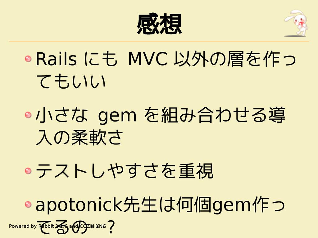 感想 Rails にも MVC 以外の層を作っ てもいい 小さな gem を組み合わせる導 入...