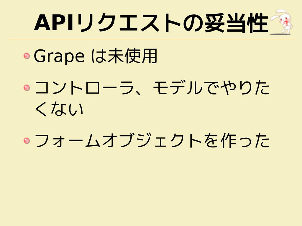 APIリクエストの妥当性 Grape は未使用 コントローラ、モデルでやりた くない フォーム...
