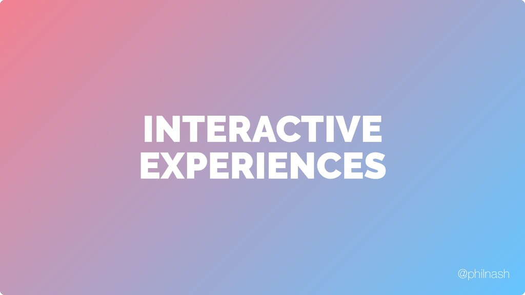 INTERACTIVE EXPERIENCES @philnash
