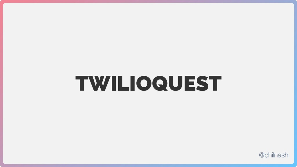 TWILIOQUEST @philnash