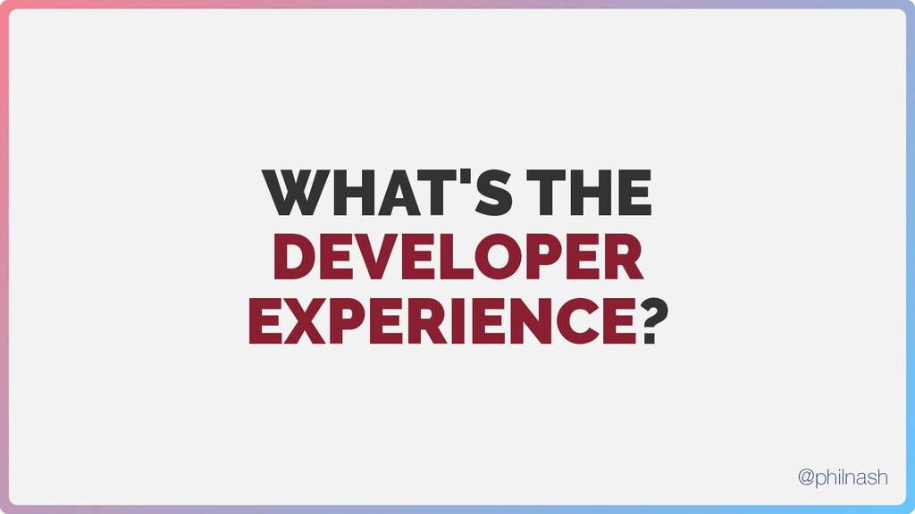 WHAT'S THE DEVELOPER EXPERIENCE? @philnash