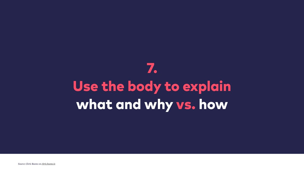 7. Use the body to explain what and why vs. how...