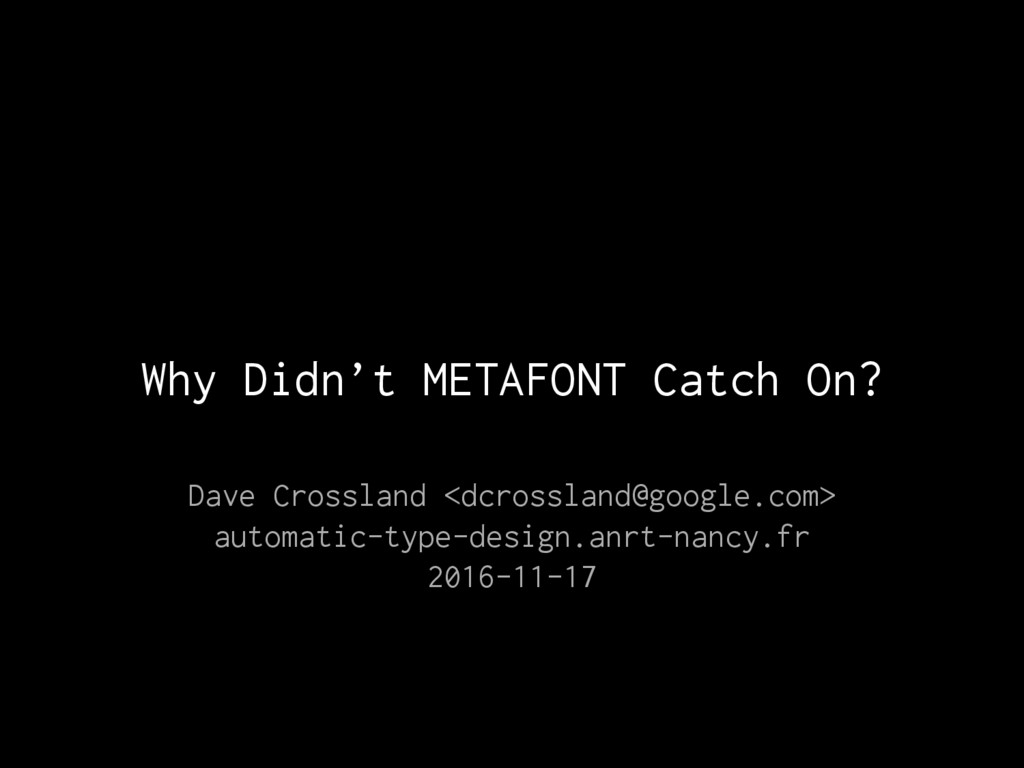 Why Didn't METAFONT Catch On? Dave Crossland <d...