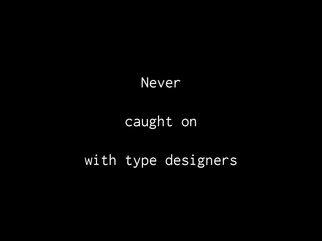 Never caught on with type designers